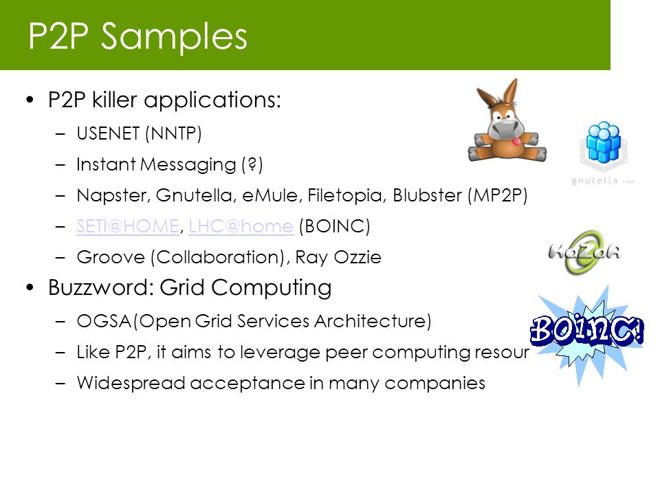 P2P Samples P2P killer applications: –USENET (NNTP) –Instant Messaging (?) –Napster, Gnutella, eMule, Filetopia, Blubster (MP2P) –SETI@HOME, LHC@home