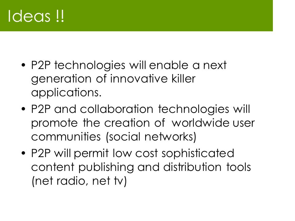 Ideas !! P2P technologies will enable a next generation of innovative killer applications. P2P and collaboration technologies will promote the creatio