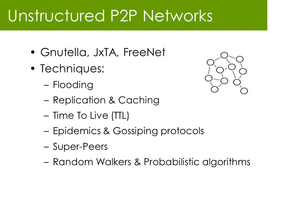 Unstructured P2P Networks Gnutella, JxTA, FreeNet Techniques: –Flooding –Replication & Caching –Time To Live (TTL) –Epidemics & Gossiping protocols –S