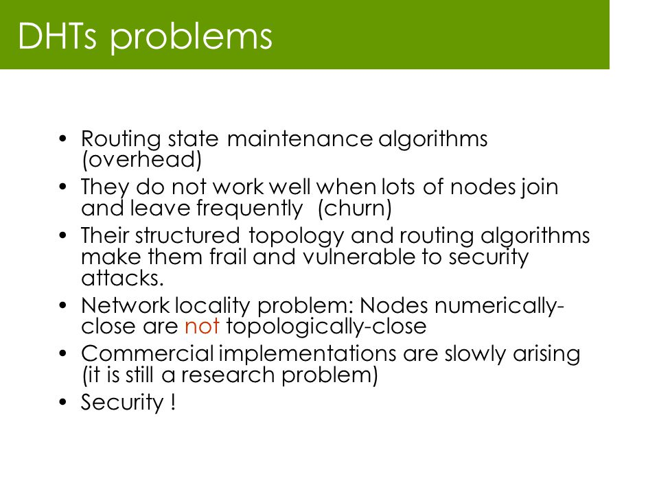 DHTs problems Routing state maintenance algorithms (overhead) They do not work well when lots of nodes join and leave frequently (churn) Their structu