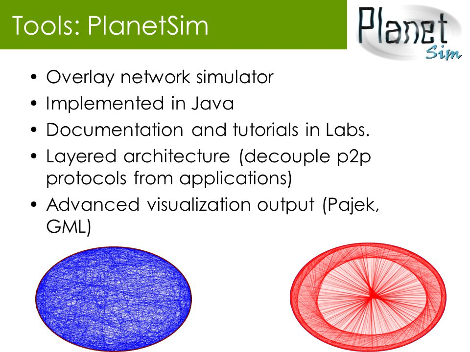 Tools: PlanetSim Overlay network simulator Implemented in Java Documentation and tutorials in Labs. Layered architecture (decouple p2p protocols from