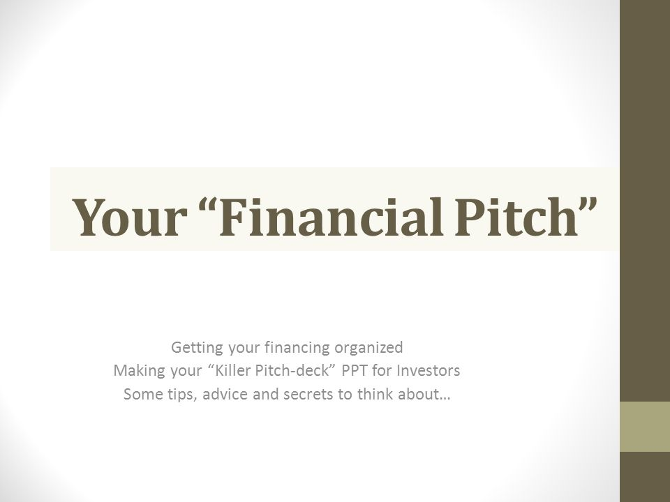 "Your ""Financial Pitch"" Getting your financing organized Making your ""Killer Pitch-deck"" PPT for Investors Some tips, advice and secrets to think about"