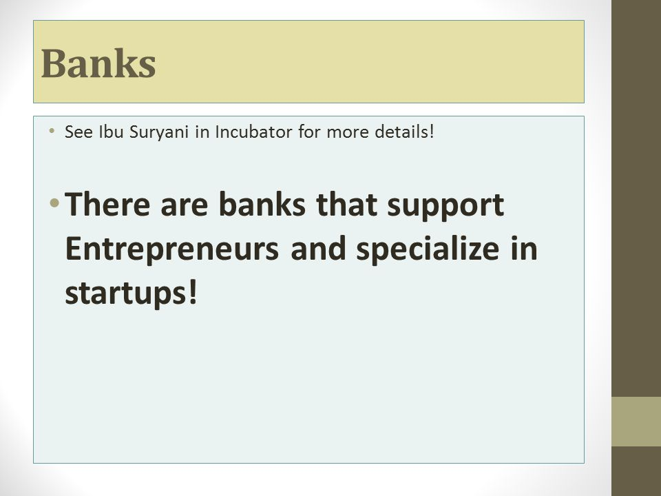 Banks See Ibu Suryani in Incubator for more details! There are banks that support Entrepreneurs and specialize in startups!