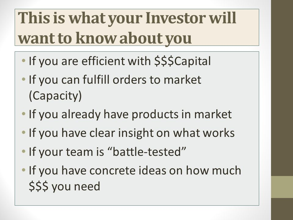This is what your Investor will want to know about you If you are efficient with $$$Capital If you can fulfill orders to market (Capacity) If you alre