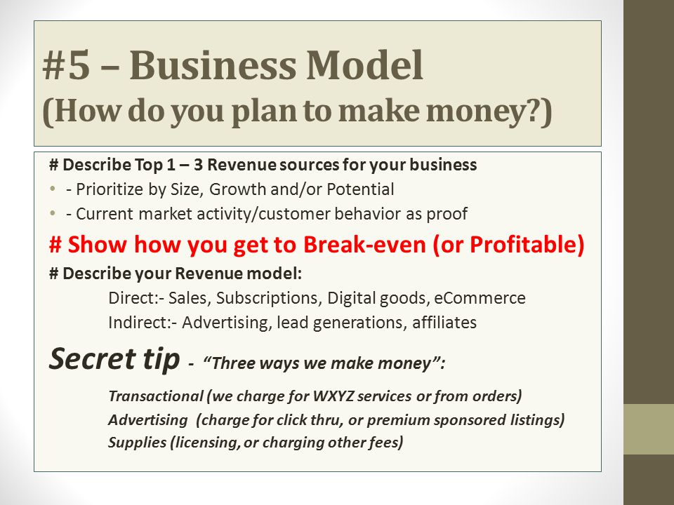 #5 – Business Model (How do you plan to make money?) # Describe Top 1 – 3 Revenue sources for your business - Prioritize by Size, Growth and/or Potent