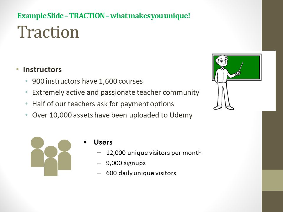 Example Slide – TRACTION – what makes you unique! Traction Instructors 900 instructors have 1,600 courses Extremely active and passionate teacher comm