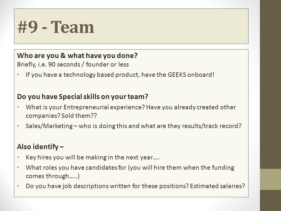 #9 - Team Who are you & what have you done? Briefly, i.e. 90 seconds / founder or less If you have a technology based product, have the GEEKS onboard!
