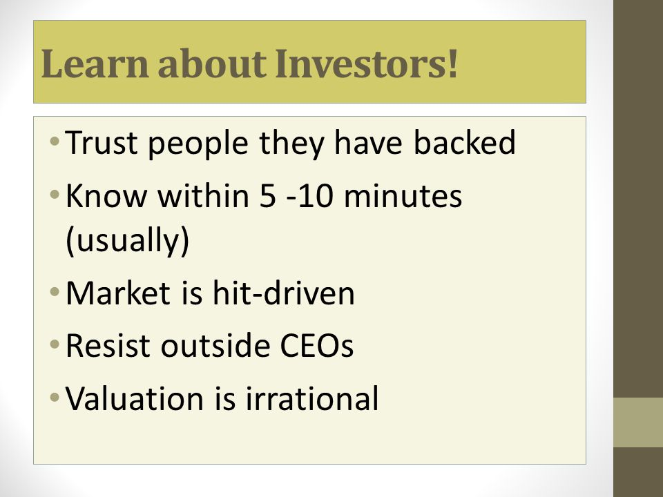 Learn about Investors! Trust people they have backed Know within 5 -10 minutes (usually) Market is hit-driven Resist outside CEOs Valuation is irratio