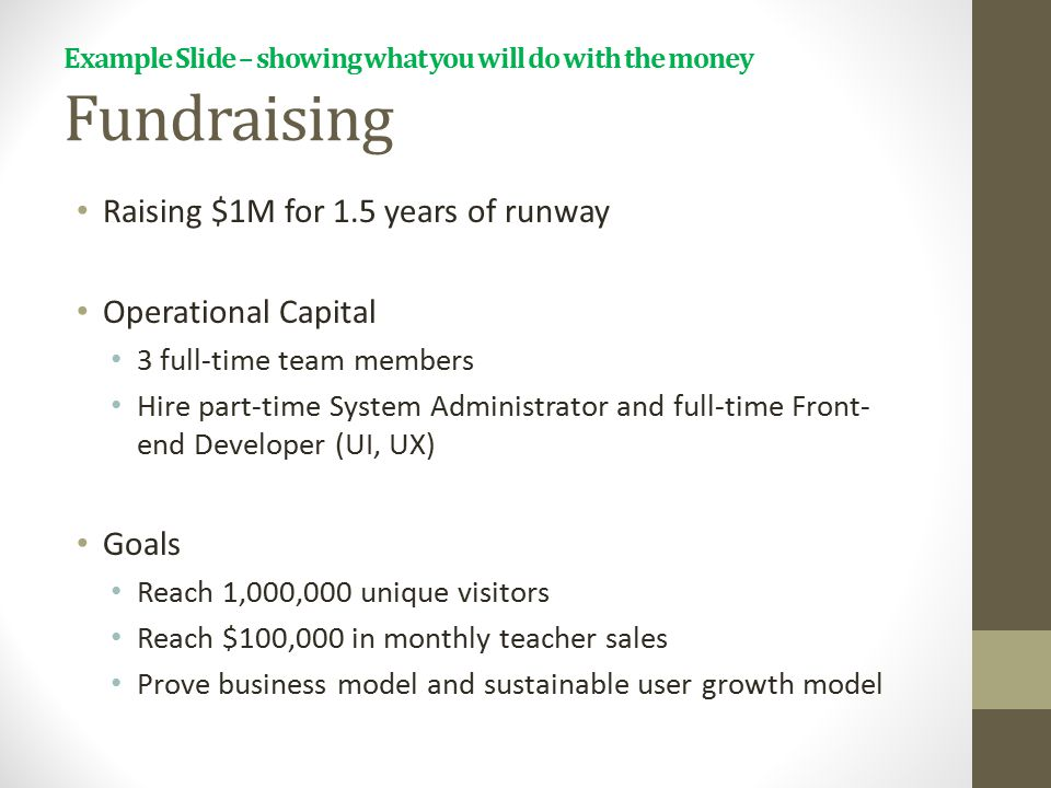 Example Slide – showing what you will do with the money Fundraising Raising $1M for 1.5 years of runway Operational Capital 3 full-time team members H