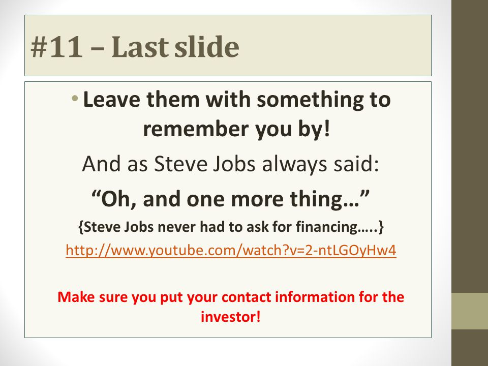"#11 – Last slide Leave them with something to remember you by! And as Steve Jobs always said: ""Oh, and one more thing…"" {Steve Jobs never had to ask f"