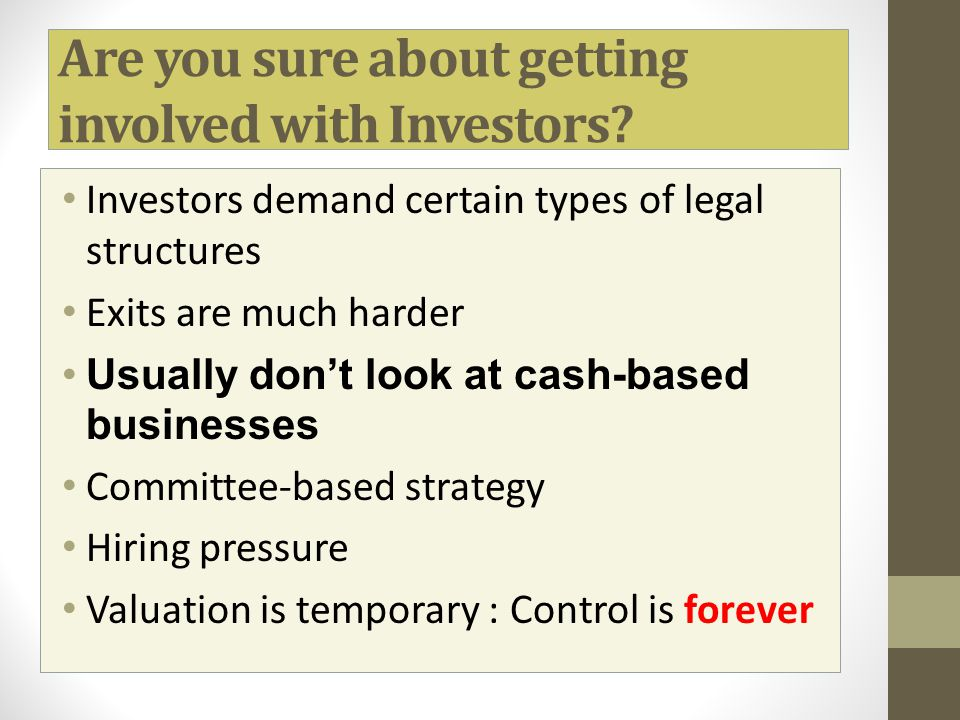 Are you sure about getting involved with Investors? Investors demand certain types of legal structures Exits are much harder Usually don't look at cas