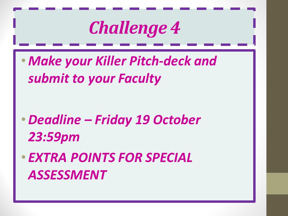 Challenge 4 Make your Killer Pitch-deck and submit to your Faculty Deadline – Friday 19 October 23:59pm EXTRA POINTS FOR SPECIAL ASSESSMENT