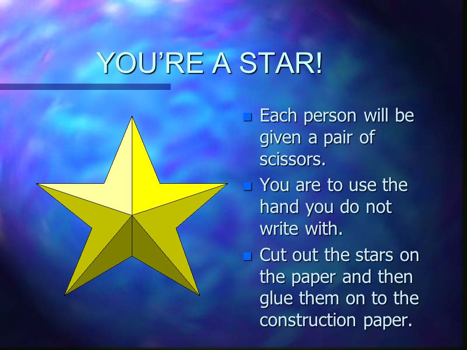 YOU'RE A STAR. n Each person will be given a pair of scissors.