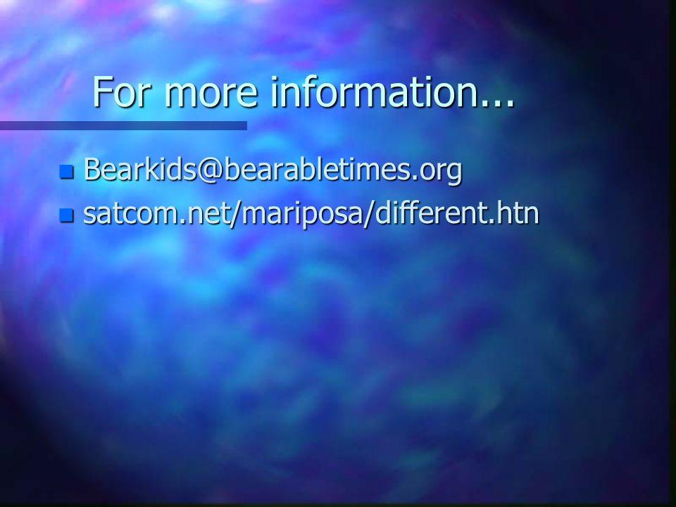 For more information... n Bearkids@bearabletimes.org n satcom.net/mariposa/different.htn