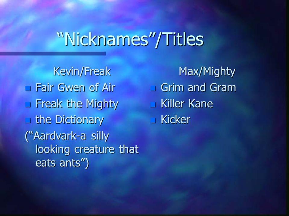 Nicknames /Titles Kevin/Freak n Fair Gwen of Air n Freak the Mighty n the Dictionary ( Aardvark-a silly looking creature that eats ants ) Max/Mighty n Grim and Gram n Killer Kane n Kicker