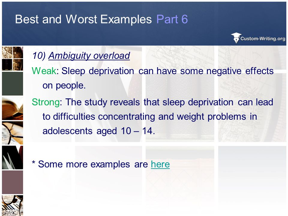 Best and Worst Examples Part 6 10) Ambiguity overload Weak: Sleep deprivation can have some negative effects on people. Strong: The study reveals that