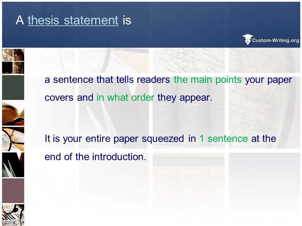 A thesis statement is a sentence that tells readers the main points your paper covers and in what order they appear. It is your entire paper squeezed