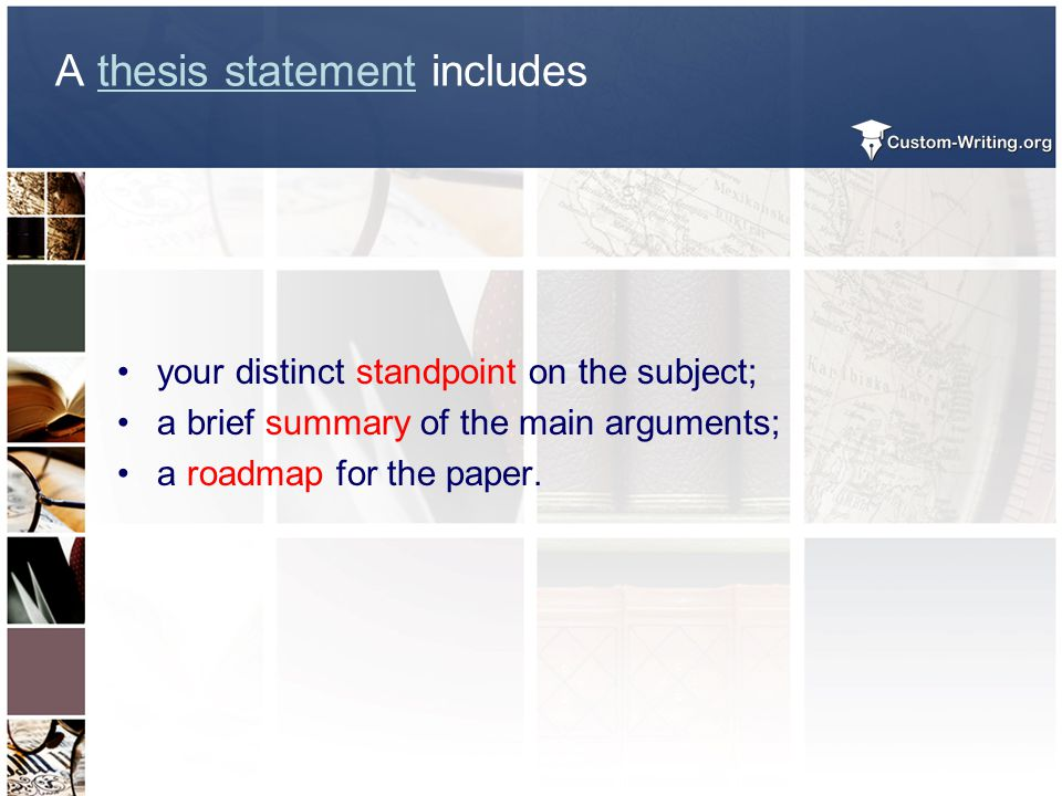 A thesis statement includes your distinct standpoint on the subject; a brief summary of the main arguments; a roadmap for the paper.