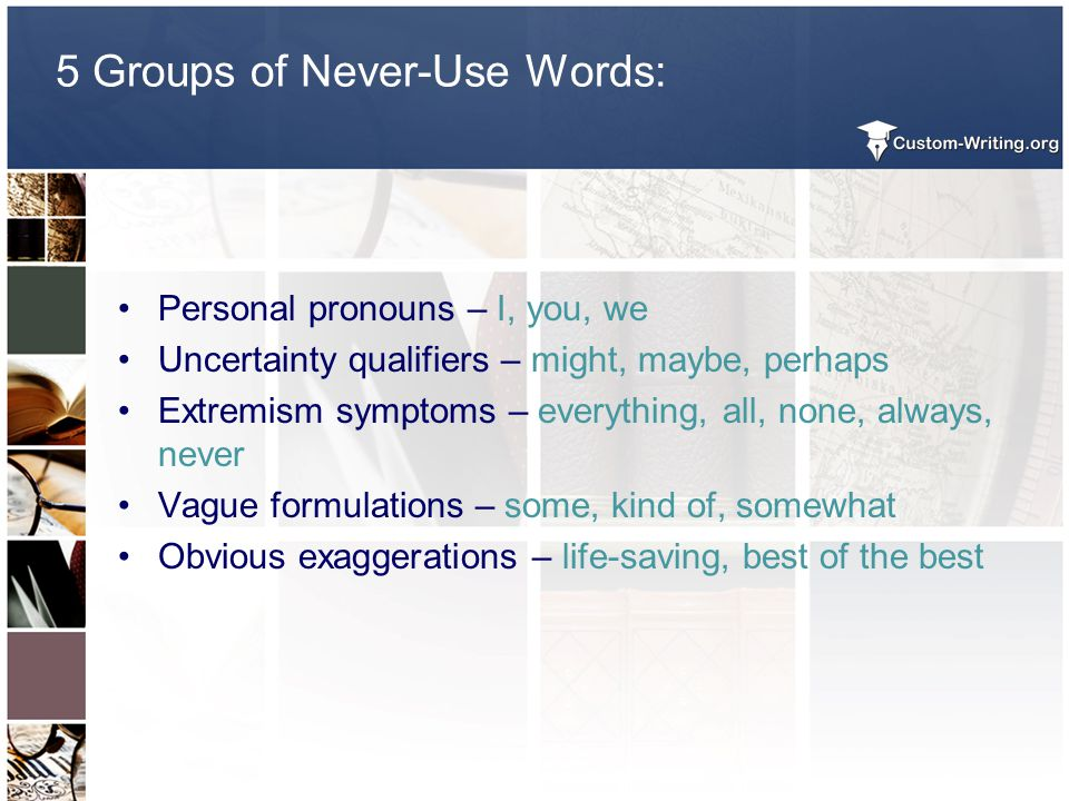 5 Groups of Never-Use Words: Personal pronouns – I, you, we Uncertainty qualifiers – might, maybe, perhaps Extremism symptoms – everything, all, none,