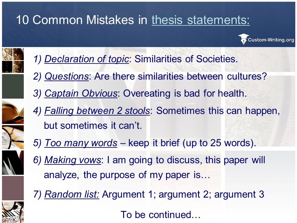 10 Common Mistakes in thesis statements: 1) Declaration of topic: Similarities of Societies. 2) Questions: Are there similarities between cultures? 3)