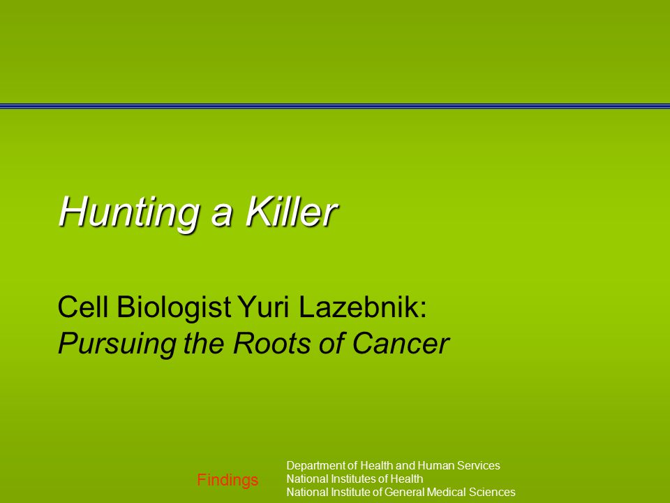 Findings Department of Health and Human Services National Institutes of Health National Institute of General Medical Sciences Hunting a Killer Cell Biologist Yuri Lazebnik: Pursuing the Roots of Cancer