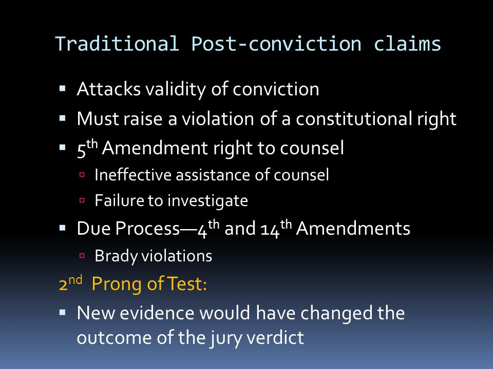 Traditional Post-conviction claims  Attacks validity of conviction  Must raise a violation of a constitutional right  5 th Amendment right to counsel  Ineffective assistance of counsel  Failure to investigate  Due Process—4 th and 14 th Amendments  Brady violations 2 nd Prong of Test:  New evidence would have changed the outcome of the jury verdict