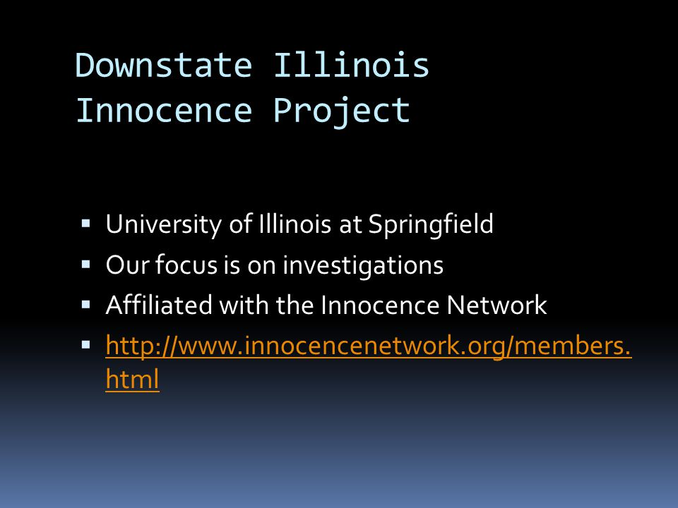 Downstate Illinois Innocence Project  University of Illinois at Springfield  Our focus is on investigations  Affiliated with the Innocence Network  http://www.innocencenetwork.org/members.