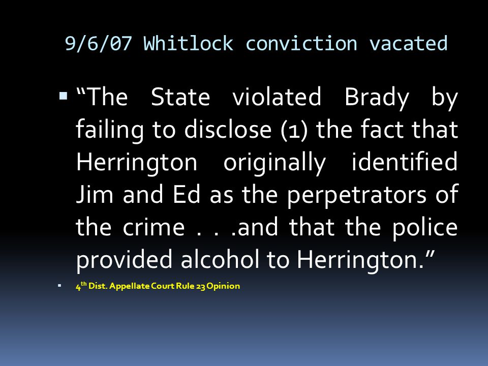 """9/6/07 Whitlock conviction vacated  """"The State violated Brady by failing to disclose (1) the fact that Herrington originally identified Jim and Ed as"""