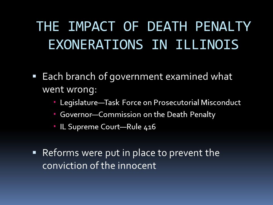 THE IMPACT OF DEATH PENALTY EXONERATIONS IN ILLINOIS  Each branch of government examined what went wrong:  Legislature—Task Force on Prosecutorial Misconduct  Governor—Commission on the Death Penalty  IL Supreme Court—Rule 416  Reforms were put in place to prevent the conviction of the innocent