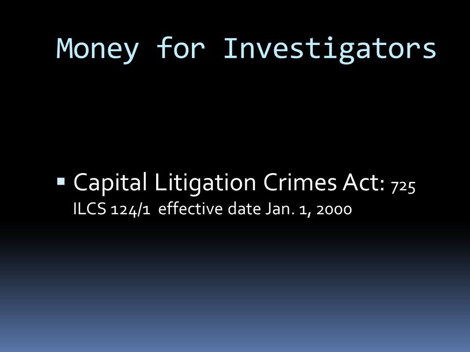 Money for Investigators  Capital Litigation Crimes Act: 725 ILCS 124/1 effective date Jan. 1, 2000