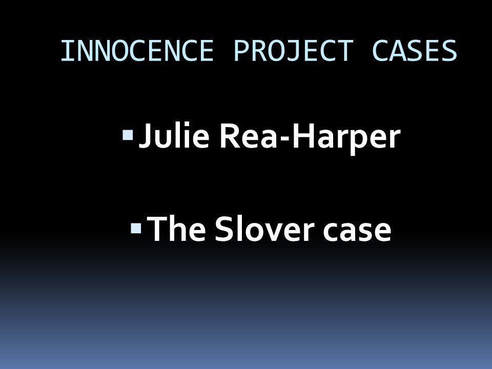 INNOCENCE PROJECT CASES  Julie Rea-Harper  The Slover case