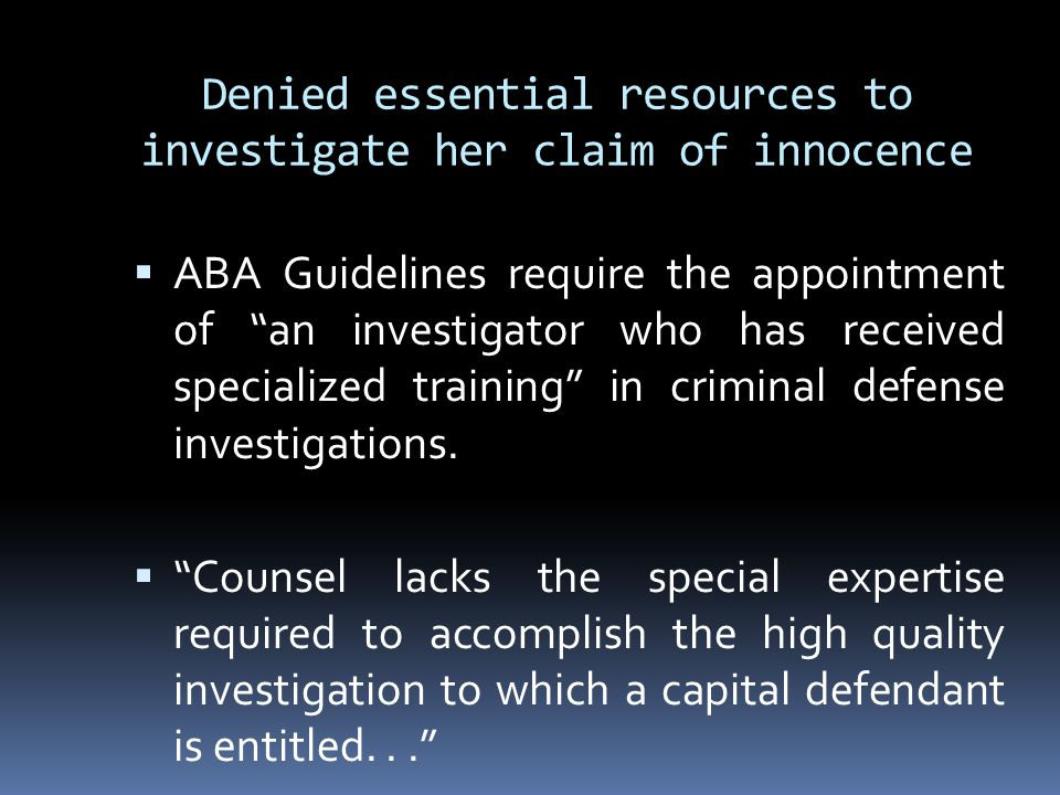 Denied essential resources to investigate her claim of innocence  ABA Guidelines require the appointment of an investigator who has received specialized training in criminal defense investigations.