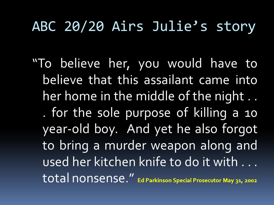 ABC 20/20 Airs Julie's story To believe her, you would have to believe that this assailant came into her home in the middle of the night...