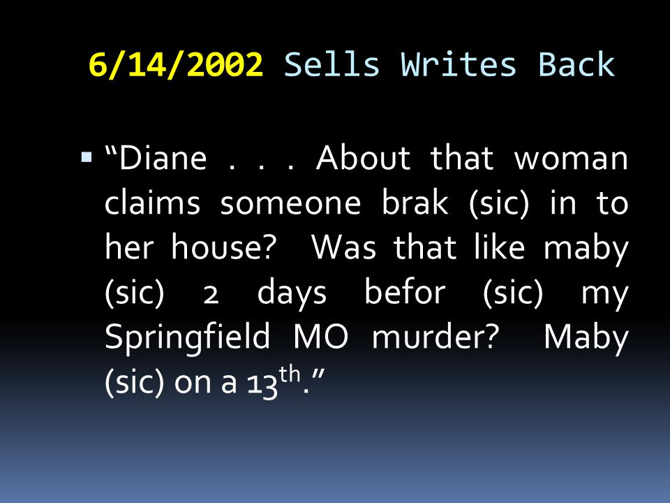 """6/14/2002 Sells Writes Back  """" Diane... About that woman claims someone brak (sic) in to her house? Was that like maby (sic) 2 days befor (sic) my Sp"""