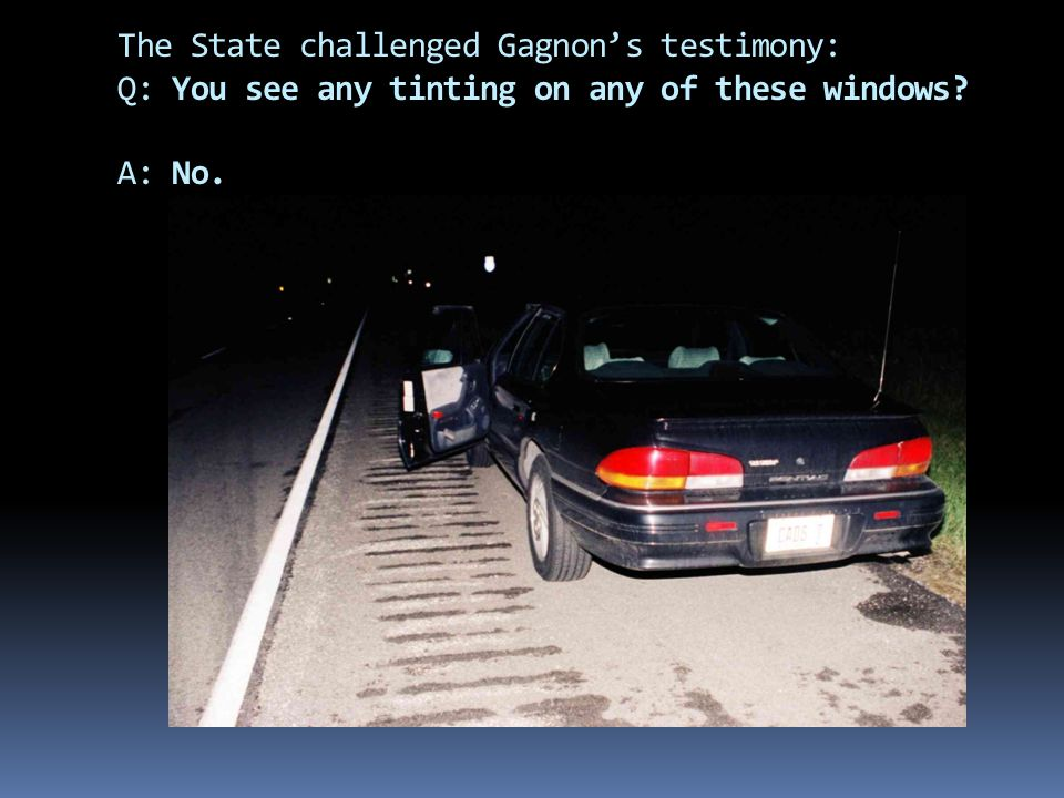 The State challenged Gagnon's testimony: Q: You see any tinting on any of these windows? A: No.