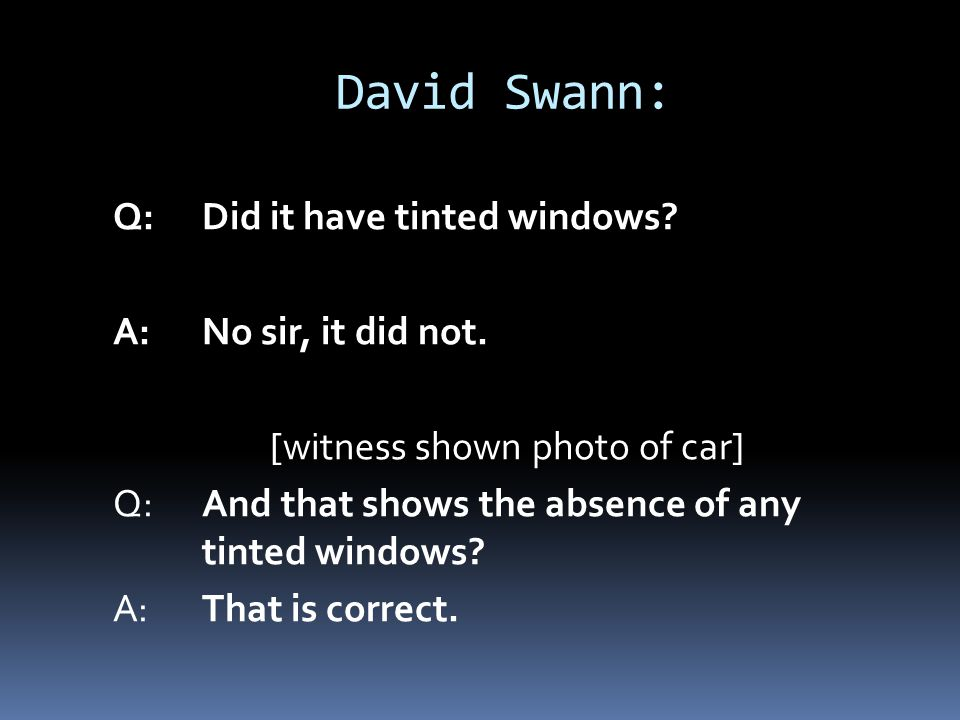 David Swann: Q:Did it have tinted windows? A:No sir, it did not. [witness shown photo of car] Q:And that shows the absence of any tinted windows? A:Th