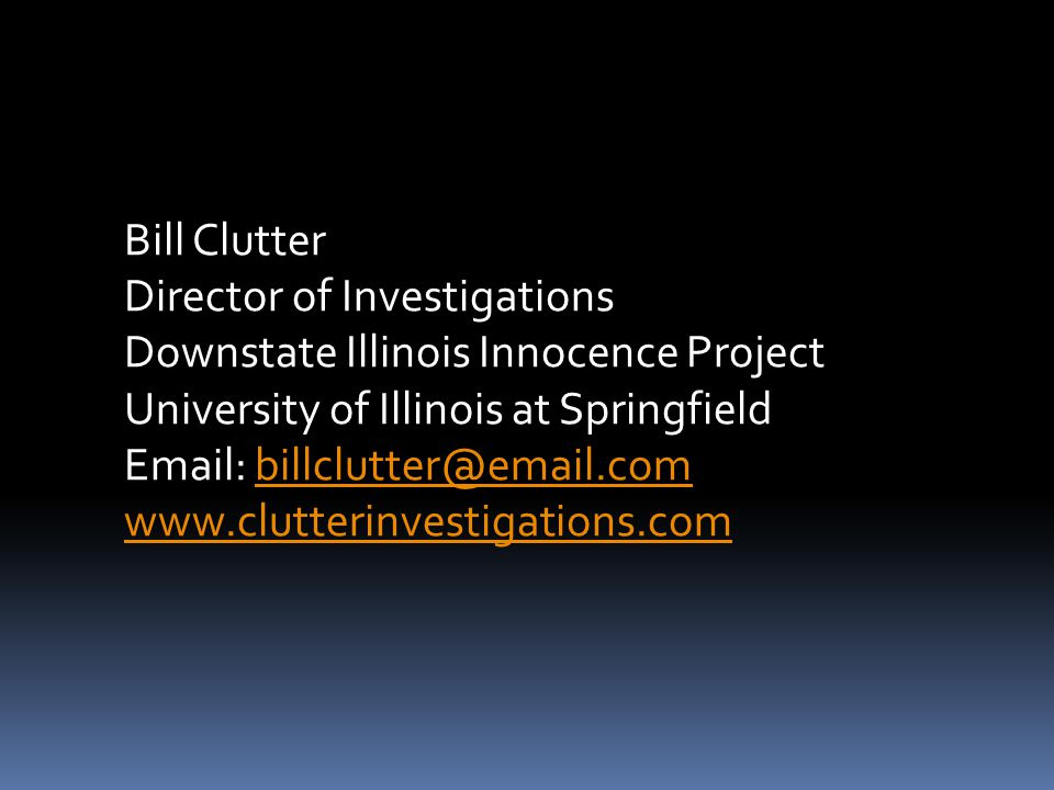 Bill Clutter Director of Investigations Downstate Illinois Innocence Project University of Illinois at Springfield Email: billclutter@email.combillclu