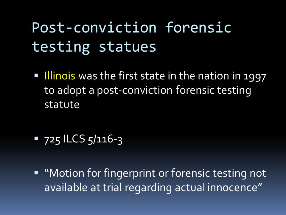 Post-conviction forensic testing statues  Illinois was the first state in the nation in 1997 to adopt a post-conviction forensic testing statute  72