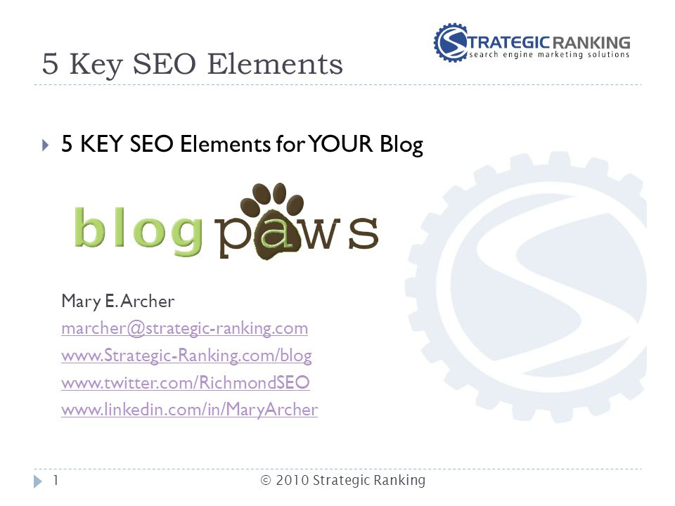 5 Key SEO Elements  5 KEY SEO Elements for YOUR Blog Mary E. Archer marcher@strategic-ranking.com www.Strategic-Ranking.com/blog www.twitter.com/Rich