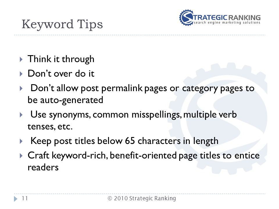 Keyword Tips  Think it through  Don't over do it  Don't allow post permalink pages or category pages to be auto-generated  Use synonyms, common mi