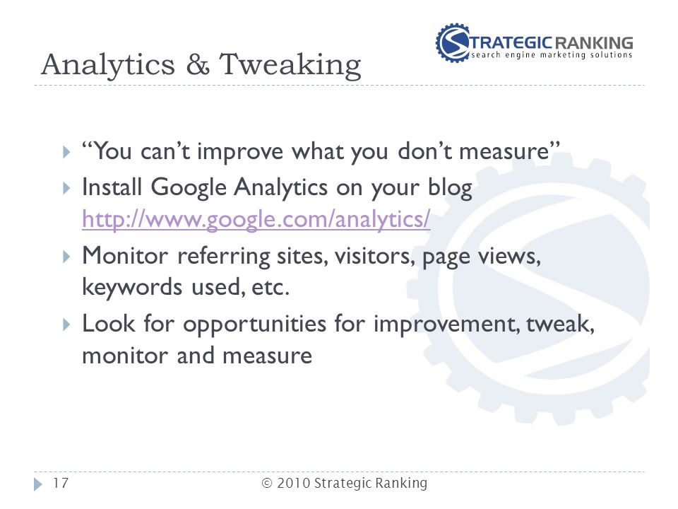 Analytics & Tweaking  You can't improve what you don't measure  Install Google Analytics on your blog http://www.google.com/analytics/ http://www.google.com/analytics/  Monitor referring sites, visitors, page views, keywords used, etc.