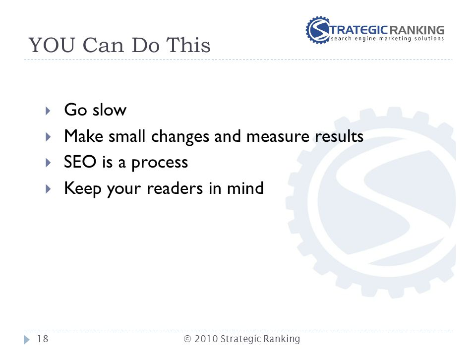 YOU Can Do This  Go slow  Make small changes and measure results  SEO is a process  Keep your readers in mind 18© 2010 Strategic Ranking
