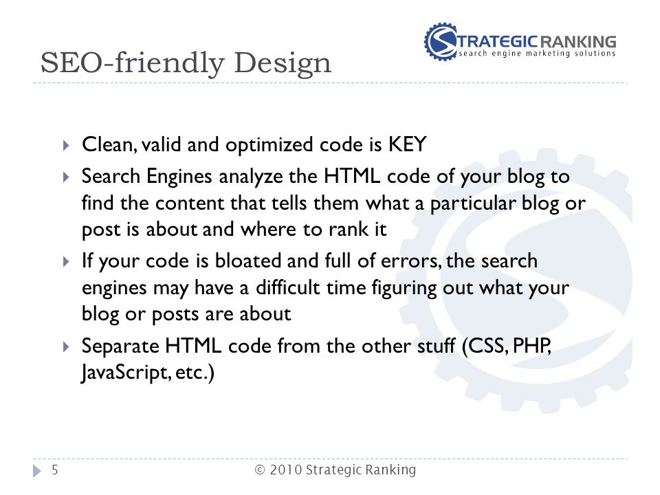 SEO-friendly Design  Clean, valid and optimized code is KEY  Search Engines analyze the HTML code of your blog to find the content that tells them w