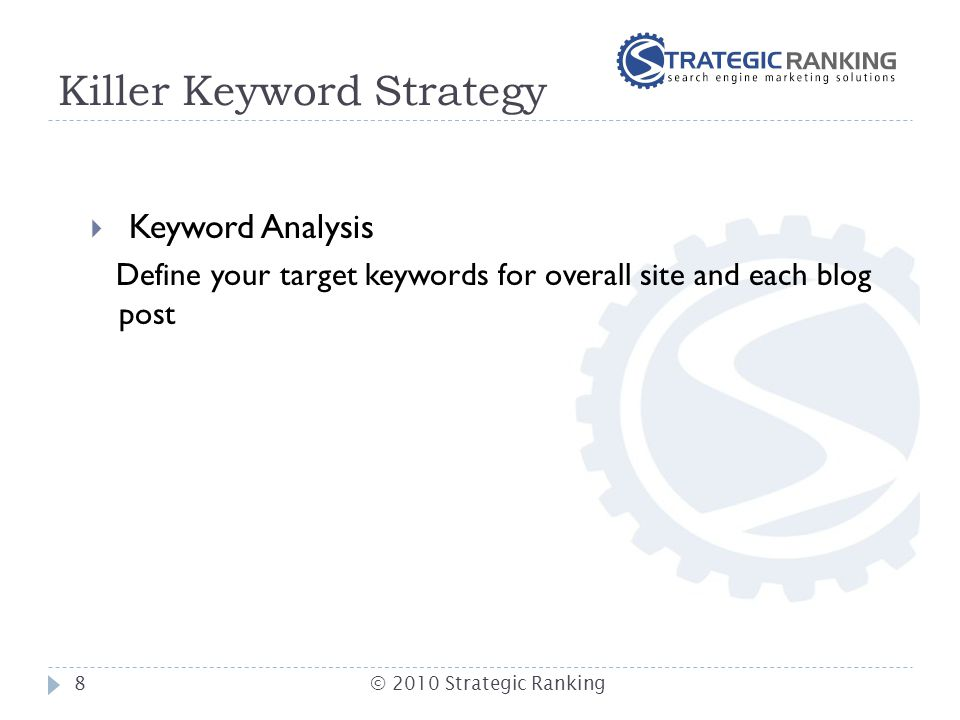 Killer Keyword Strategy  Keyword Analysis Define your target keywords for overall site and each blog post 8© 2010 Strategic Ranking