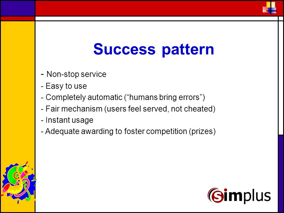 Success pattern - Non-stop service - Easy to use - Completely automatic ( humans bring errors ) - Fair mechanism (users feel served, not cheated) - Instant usage - Adequate awarding to foster competition (prizes)