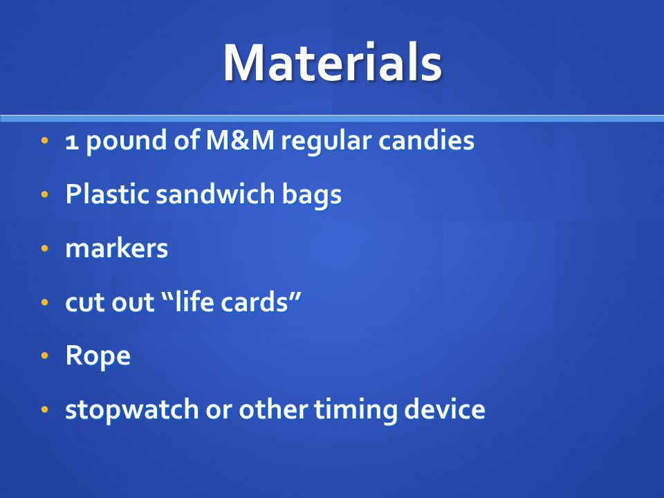 Materials 1 pound of M&M regular candies 1 pound of M&M regular candies Plastic sandwich bags Plastic sandwich bags markers markers cut out life cards cut out life cards Rope Rope stopwatch or other timing device stopwatch or other timing device