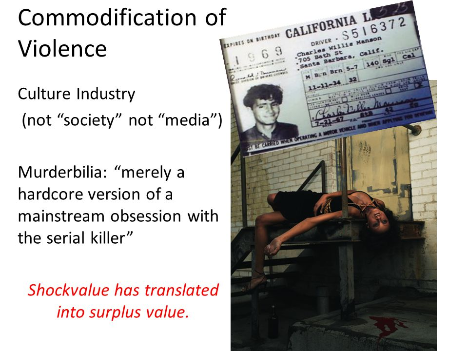 Commodification of Violence Culture Industry (not society not media ) Murderbilia: merely a hardcore version of a mainstream obsession with the serial killer Shockvalue has translated into surplus value.