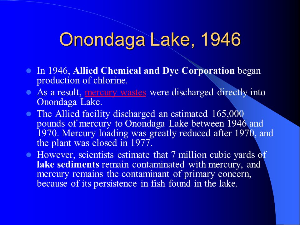 Onondaga Lake, 1946 In 1946, Allied Chemical and Dye Corporation began production of chlorine. As a result, mercury wastes were discharged directly in