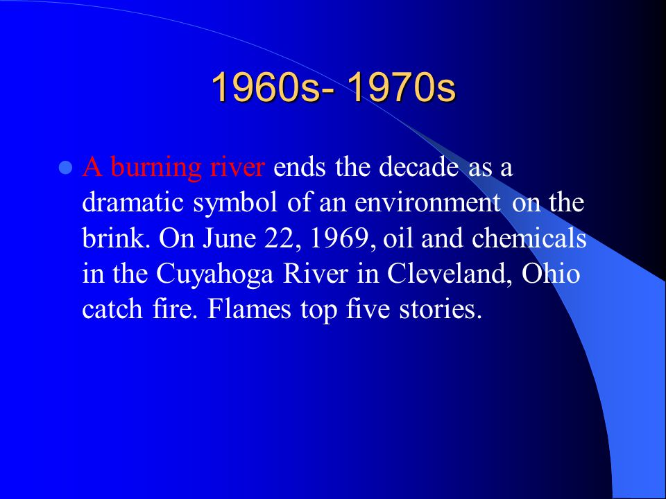 1960s- 1970s A burning river ends the decade as a dramatic symbol of an environment on the brink. On June 22, 1969, oil and chemicals in the Cuyahoga