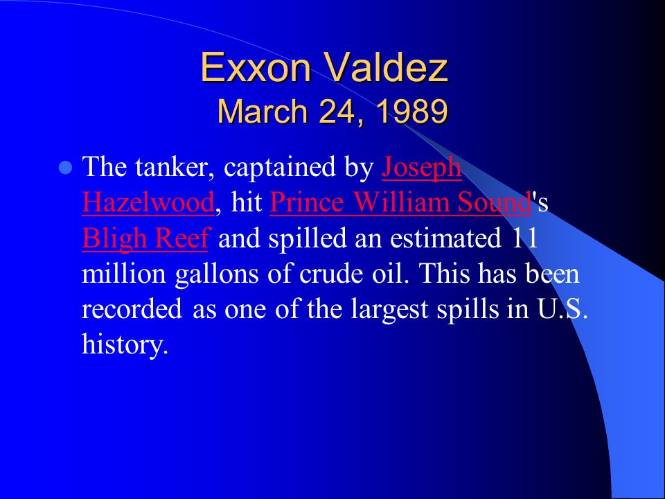 Exxon Valdez March 24, 1989 The tanker, captained by Joseph Hazelwood, hit Prince William Sound's Bligh Reef and spilled an estimated 11 million gallo